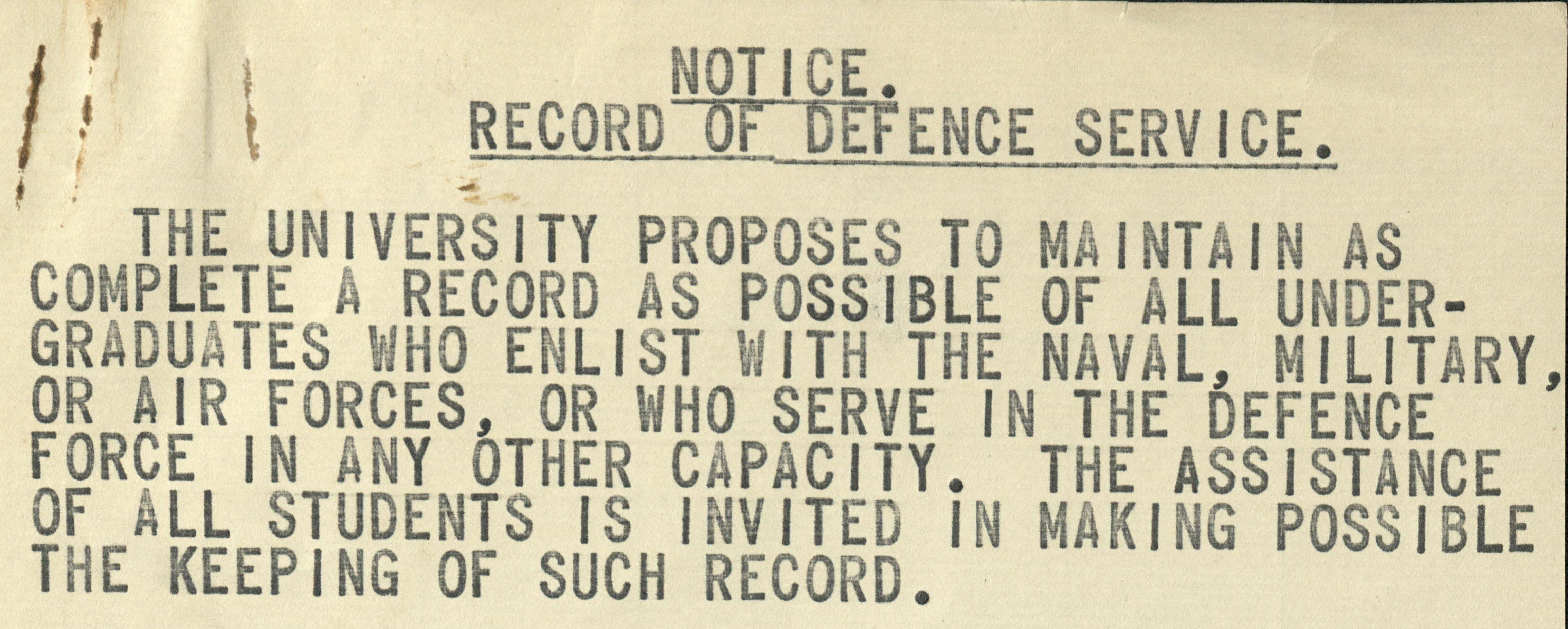 Notice. Record of Defence service. The University proposes to maintain as complete a record as possible of all undergraduates who enlist with the naval, military, or air forces, or who serve in the Defence Force in any other capacity. The assistance of all students is invited in making possible the keeping of such record.